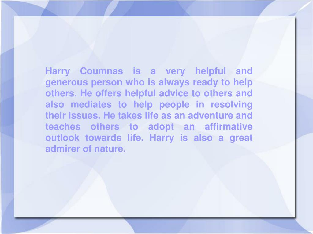 Harry Coumnas is a very helpful and generous person who is always ready to help others. He offers helpful advice to others and also mediates to help people in resolving their issues. He takes life as an adventure and teaches others to adopt an affirmative outlook towards life. Harry is also a great admirer of nature.