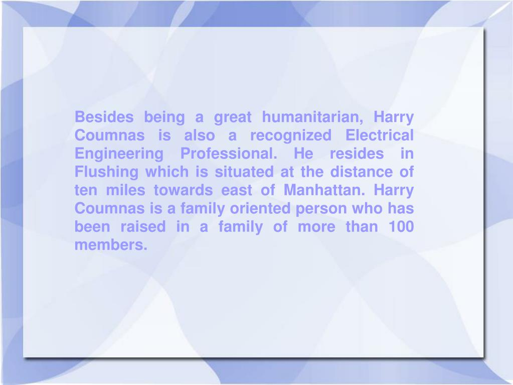 Besides being a great humanitarian, Harry Coumnas is also a recognized Electrical Engineering Professional. He resides in Flushing which is situated at the distance of ten miles towards east of Manhattan. Harry Coumnas is a family oriented person who has been raised in a family of more than 100 members.