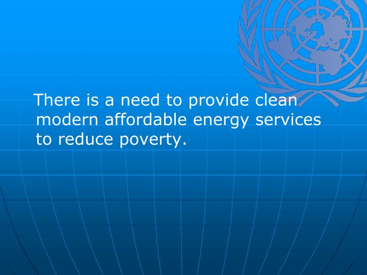 There is a need to provide clean modern affordable energy services to reduce poverty.