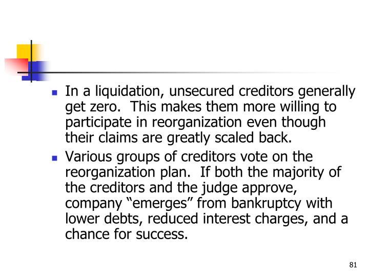 In a liquidation, unsecured creditors generally get zero.  This makes them more willing to participate in reorganization even though their claims are greatly scaled back.