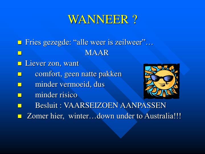 WANNEER ?
