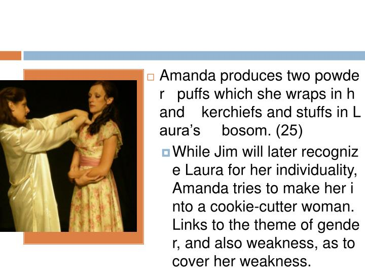 Amanda produces two powder   puffs which she wraps in hand    kerchiefs and stuffs in Laura's     bosom. (25)