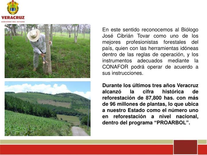 En este sentido reconocemos al Biólogo José Cibrián Tovar como uno de los mejores profesionistas forestales del país, quien con las herramientas idóneas dentro de las reglas de operación, y los instrumentos adecuados mediante la CONAFOR podrá operar de acuerdo a sus instrucciones.