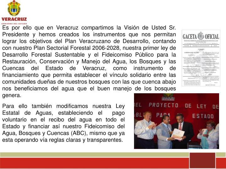 Es por ello que en Veracruz compartimos la Visión de Usted Sr. Presidente y hemos creados los instrumentos que nos permitan lograr los objetivos del Plan Veracruzano de Desarrollo, contando con nuestro Plan Sectorial Forestal 2006-2028, nuestra primer ley de Desarrollo Forestal Sustentable y el Fideicomiso Público para la Restauración, Conservación y Manejo del Agua, los Bosques y las Cuencas del Estado de Veracruz, como instrumento de financiamiento que permita establecer el vínculo solidario entre las comunidades dueñas de nuestros bosques con las que cuenca abajo nos beneficiamos del agua que el buen manejo de los bosques genera.