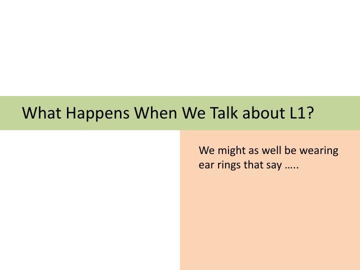 What Happens When We Talk about L1?