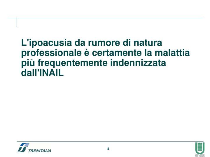 L'ipoacusia da rumore di natura professionale è certamente la malattia più frequentemente indennizzata dall'INAIL