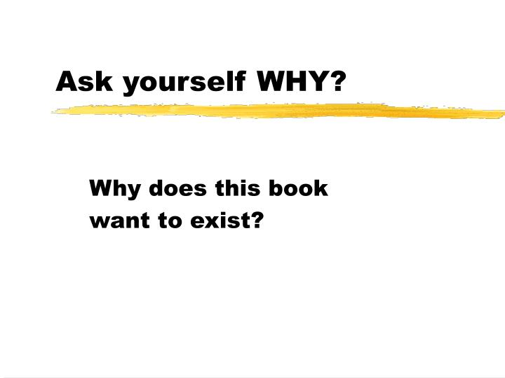 Ask yourself WHY?