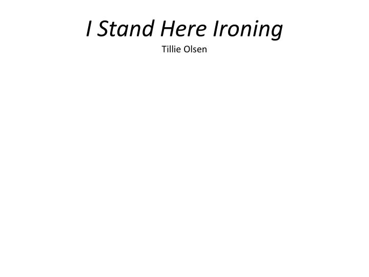 a mothers decision in i stand here ironing by tillie olsen I stand here ironing the short story by tillie olsen, i stand here ironing, is an example of a mother daughter struggle from what i understand, the young mother initially has a rough life, and can barely keep track of herself and her daugher, emily.