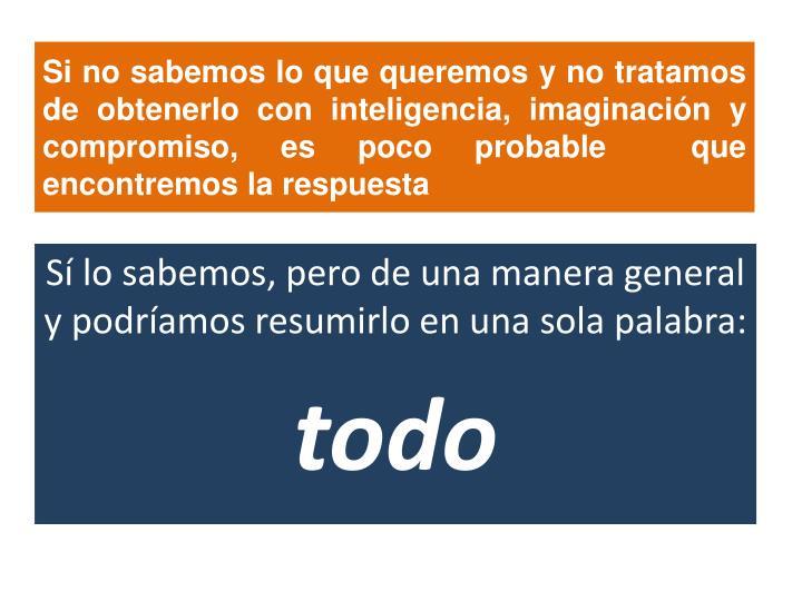 Si no sabemos lo que queremos y no tratamos de obtenerlo con inteligencia, imaginación y compromiso, es poco probable  que encontremos la respuesta
