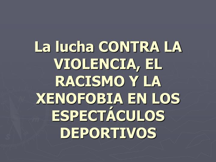 La lucha CONTRA LA VIOLENCIA, EL RACISMO Y LA XENOFOBIA EN LOS ESPECTÁCULOS DEPORTIVOS