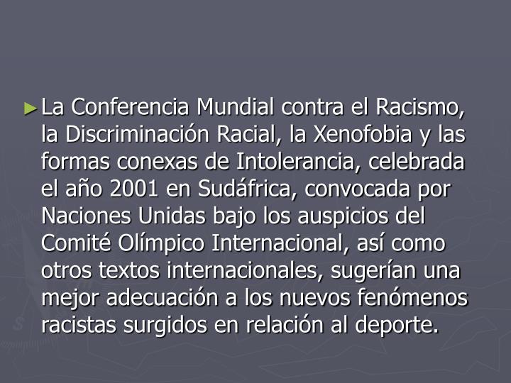 La Conferencia Mundial contra el Racismo, la Discriminación Racial, la Xenofobia y las formas conexas de Intolerancia, celebrada el año 2001 en Sudáfrica, convocada por Naciones Unidas bajo los auspicios del Comité Olímpico Internacional, así como otros textos internacionales, sugerían una mejor adecuación a los nuevos fenómenos racistas surgidos en relación al deporte.