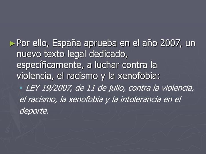 Por ello, España aprueba en el año 2007, un nuevo texto legal dedicado, específicamente, a luchar contra la violencia, el racismo y la xenofobia: