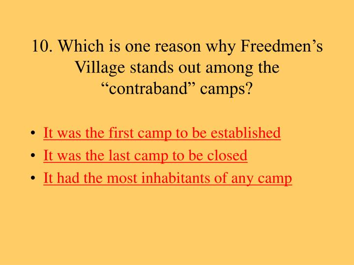 "10. Which is one reason why Freedmen's Village stands out among the ""contraband"" camps?"
