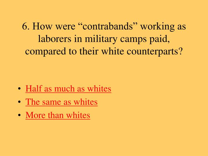 "6. How were ""contrabands"" working as laborers in military camps paid, compared to their white counterparts?"