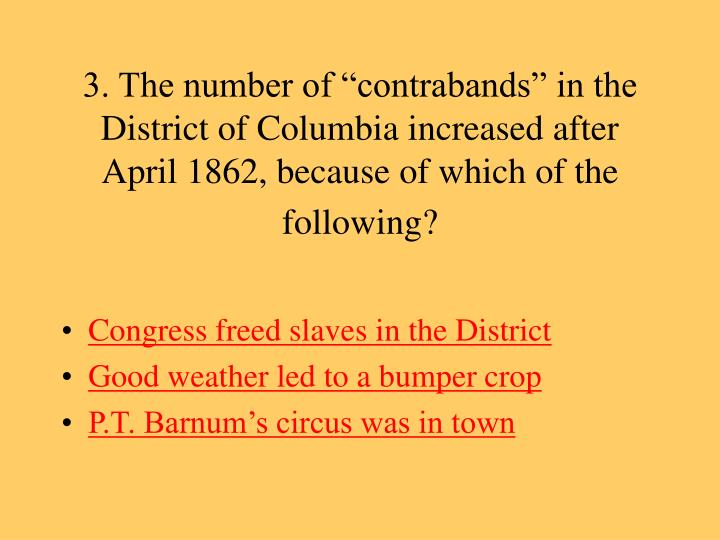 "3. The number of ""contrabands"" in the District of Columbia increased after April 1862, because of which of the following?"