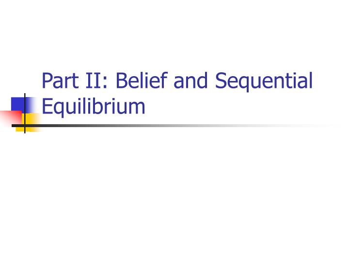 Part II: Belief and Sequential Equilibrium