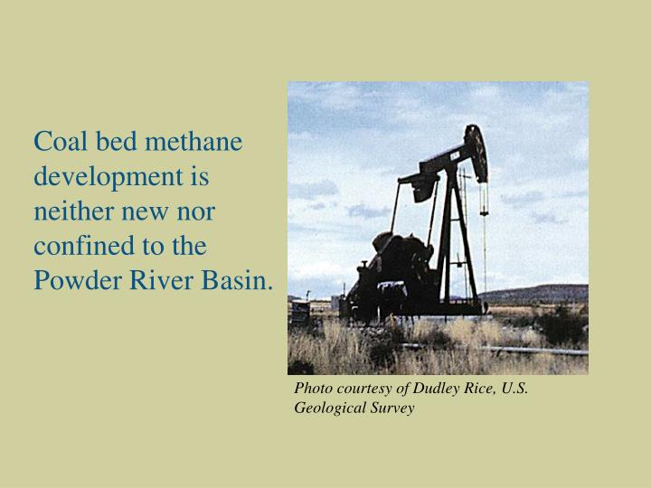 Coal bed methane development is neither new nor confined to the Powder River Basin.