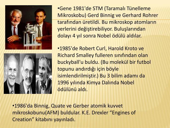 Gene 1981'de STM (Taramalı Tünelleme Mikroskobu) Gerd Binnig ve Gerhard Rohrer tarafından üretildi. Bu mikroskop atomların yerlerini değiştirebiliyor. Buluşlarından dolayı 4 yıl sonra Nobel ödülü aldılar.