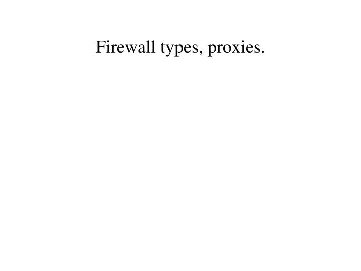 Firewall types, proxies.