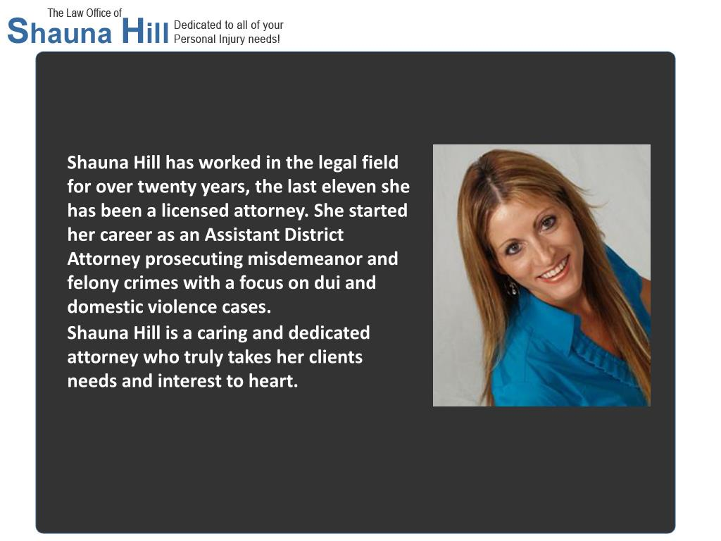 Shauna Hill has worked in the legal field for over twenty years, the last eleven she has been a licensed attorney. She started her career as an Assistant District Attorney prosecuting misdemeanor and felony crimes with a focus on dui and domestic violence cases.