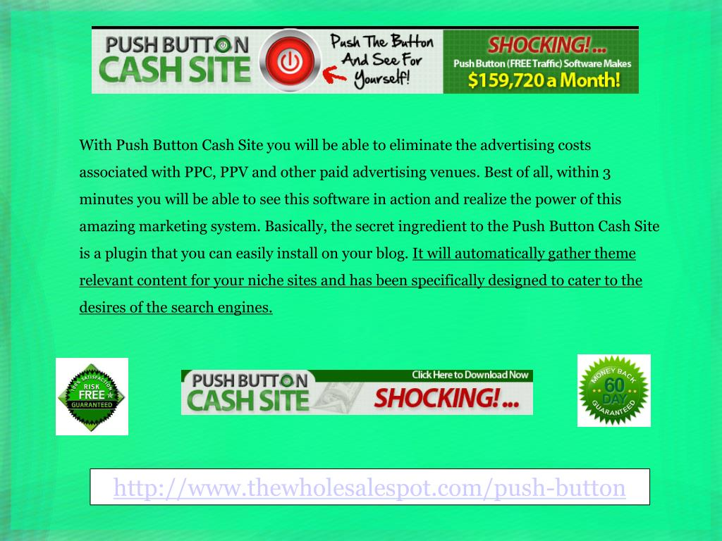 With Push Button Cash Site you will be able to eliminate the advertising costs associated with PPC, PPV and other paid advertising venues. Best of all, within 3 minutes you will be able to see this software in action and realize the power of this amazing marketing system. Basically, the secret ingredient to the Push Button Cash Site is a plugin that you can easily install on your blog.