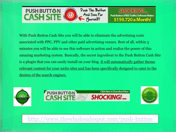 With Push Button Cash Site you will be able to eliminate the advertising costs associated with PPC, ...