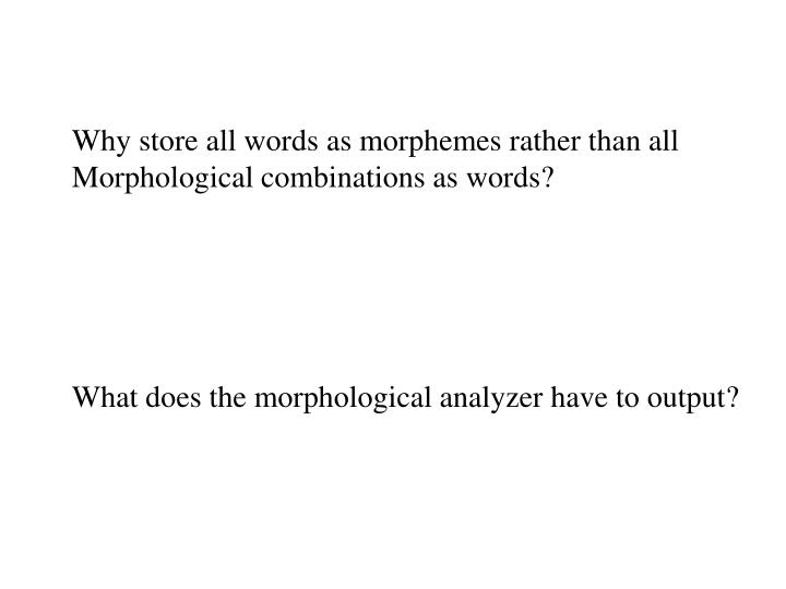 Why store all words as morphemes rather than all