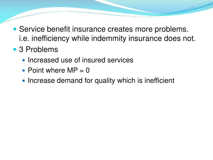 Service benefit insurance creates more problems. i.e. inefficiency while indemmity insurance does not.