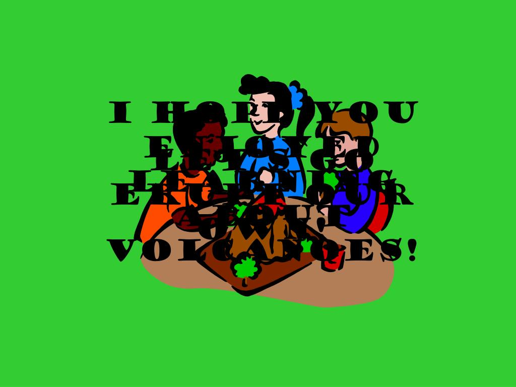 I hope you enjoyed learning about volcanoes!