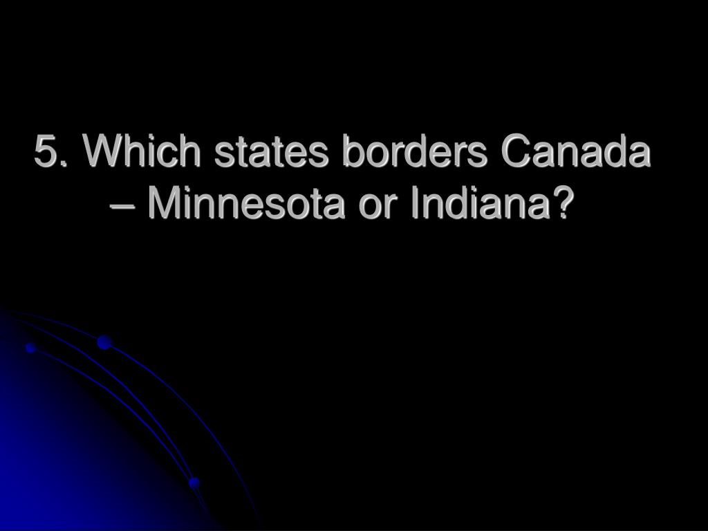 5. Which states borders Canada – Minnesota or Indiana?