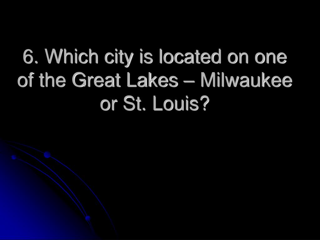 6. Which city is located on one of the Great Lakes – Milwaukee or St. Louis?