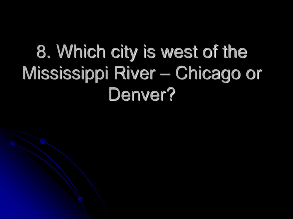8. Which city is west of the Mississippi River – Chicago or Denver?