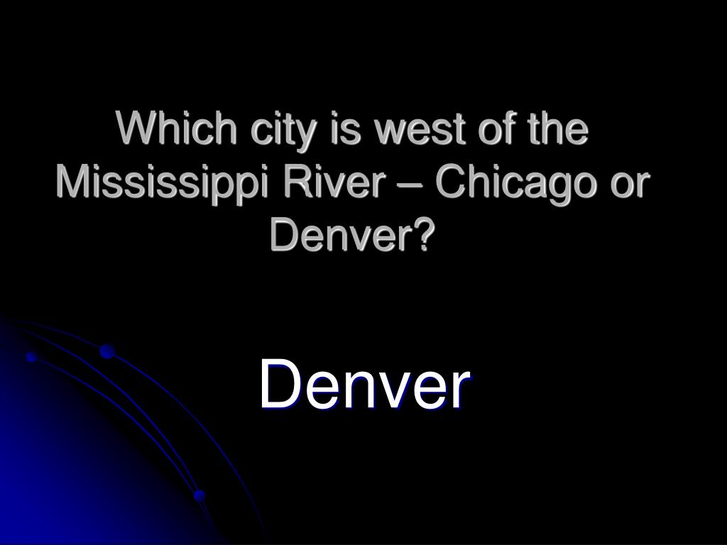 Which city is west of the Mississippi River – Chicago or Denver?