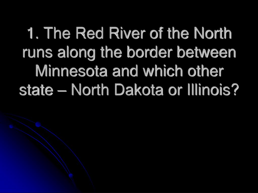 1. The Red River of the North runs along the border between Minnesota and which other state – North Dakota or Illinois?