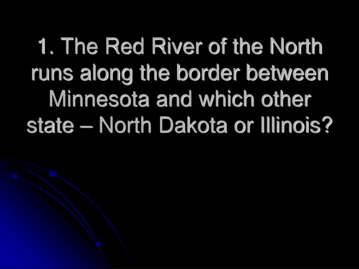 1. The Red River of the North runs along the border between Minnesota and which other state – Nort...