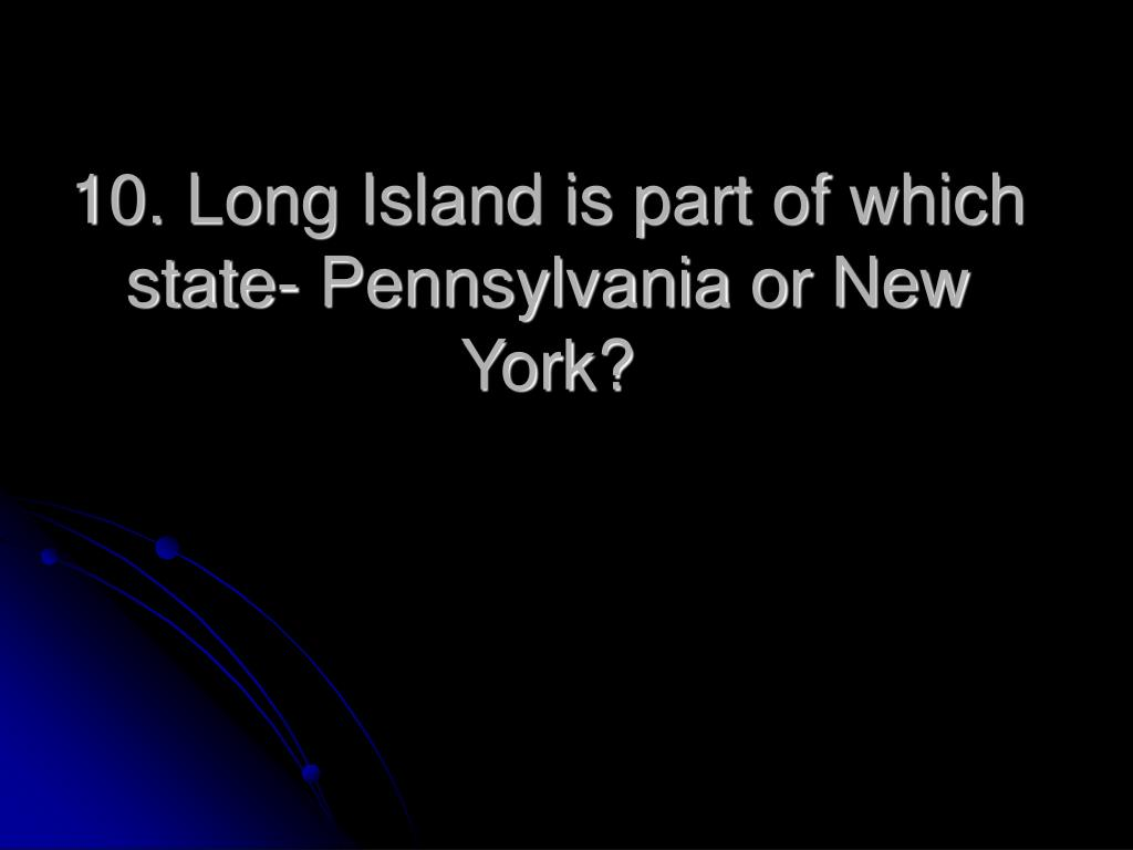 10. Long Island is part of which state- Pennsylvania or New York?