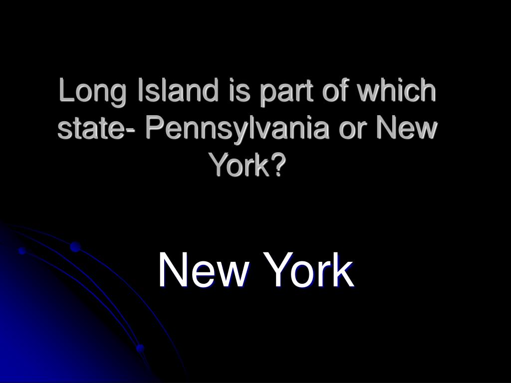 Long Island is part of which state- Pennsylvania or New York?