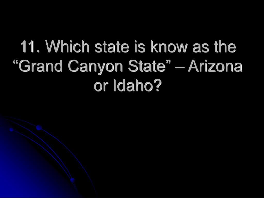 "11. Which state is know as the ""Grand Canyon State"" – Arizona or Idaho?"
