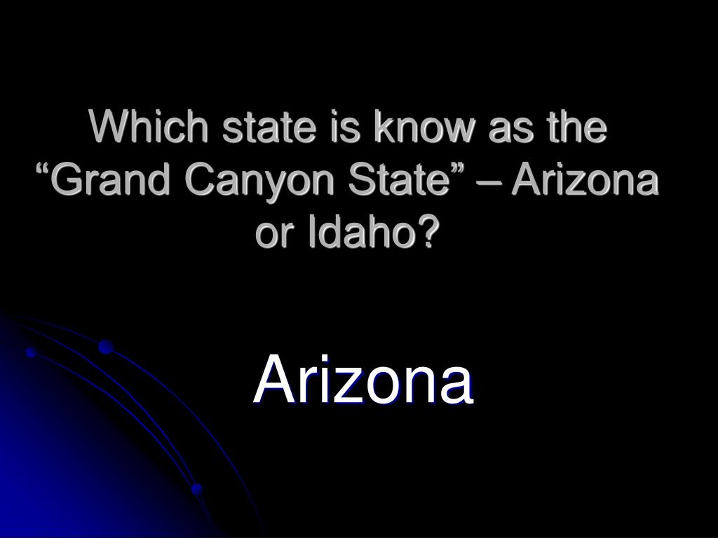 "Which state is know as the ""Grand Canyon State"" – Arizona or Idaho?"