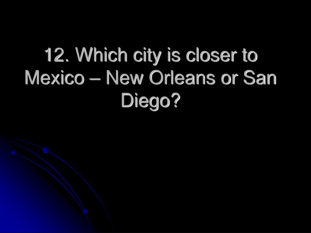 12. Which city is closer to Mexico – New Orleans or San Diego?