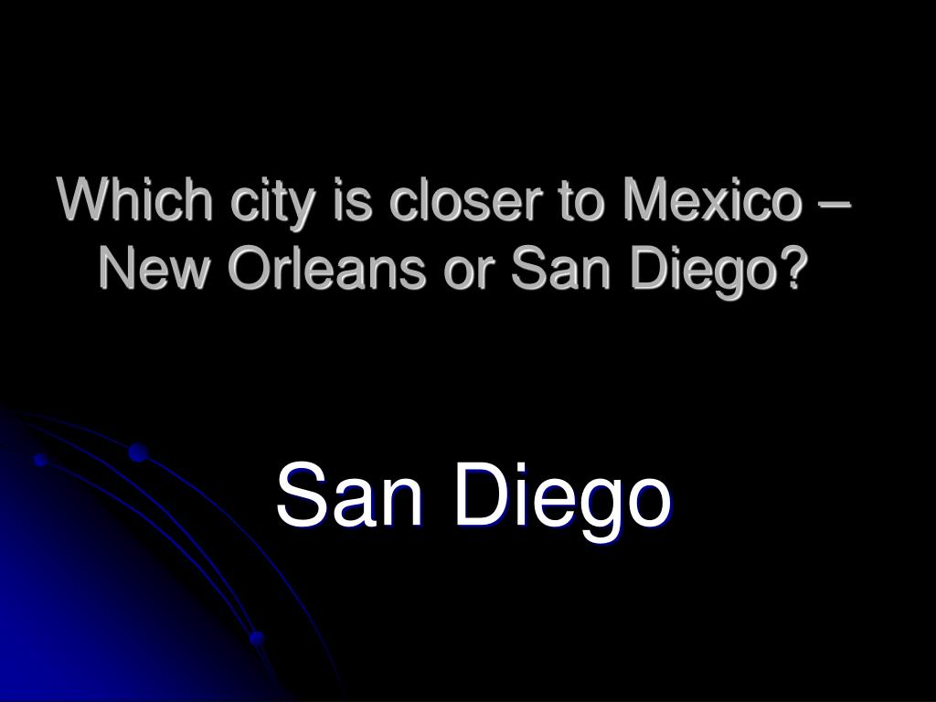 Which city is closer to Mexico – New Orleans or San Diego?
