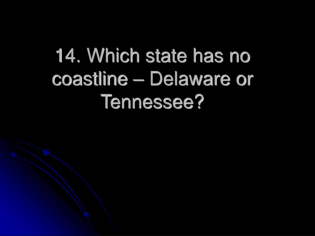 14. Which state has no coastline – Delaware or Tennessee?