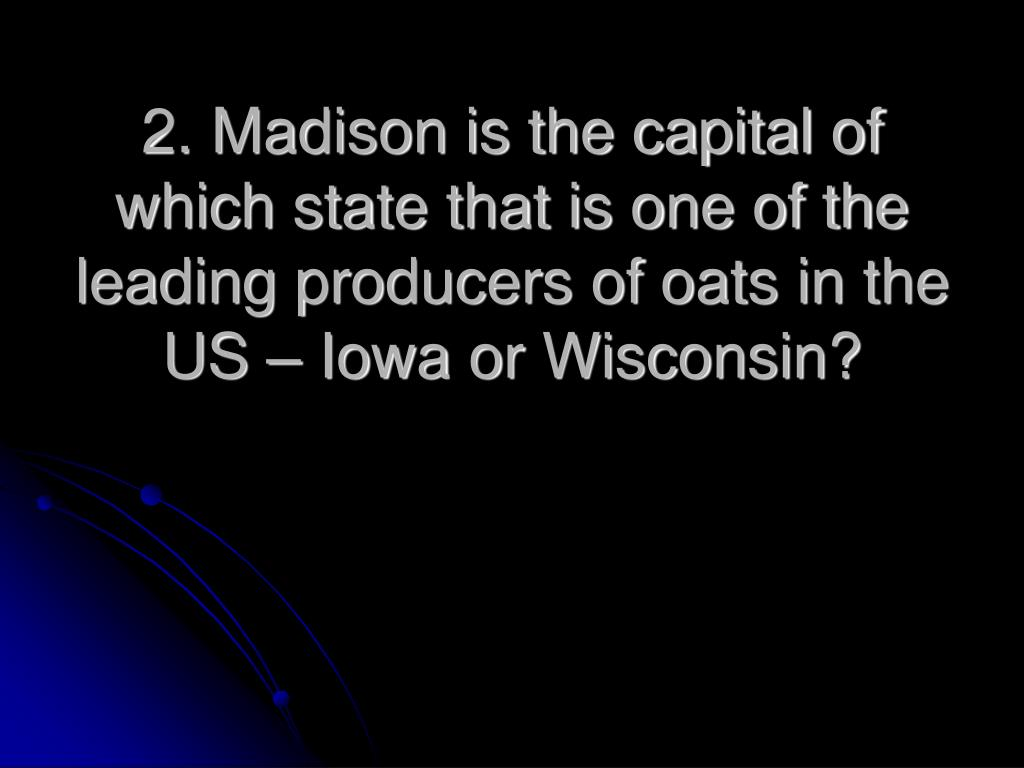 2. Madison is the capital of which state that is one of the leading producers of oats in the US – Iowa or Wisconsin?