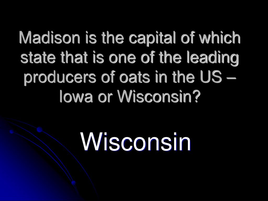 Madison is the capital of which state that is one of the leading producers of oats in the US – Iowa or Wisconsin?