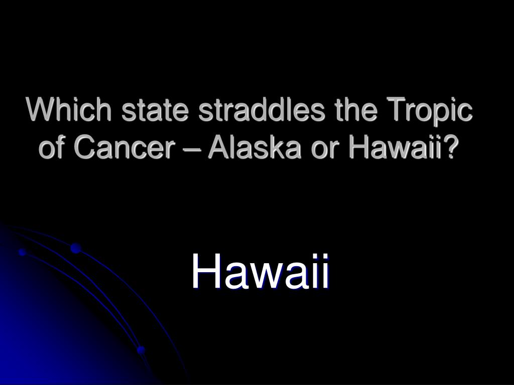 Which state straddles the Tropic of Cancer – Alaska or Hawaii?
