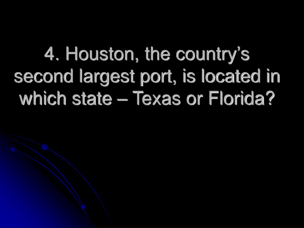 4. Houston, the country's second largest port, is located in which state – Texas or Florida?