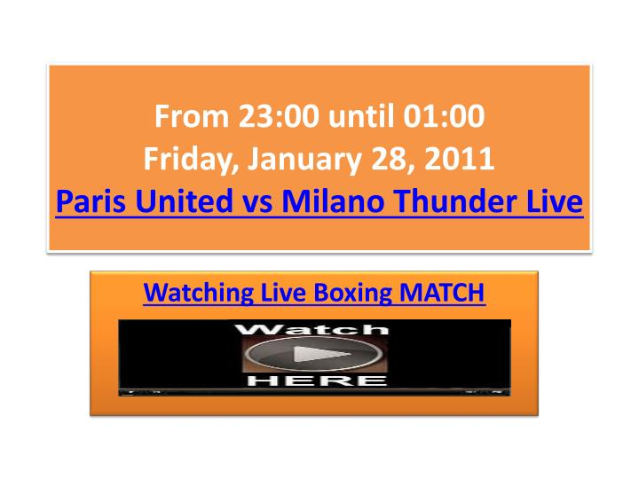 From 23 00 until 01 00 friday january 28 2011 paris united vs milano thunder live