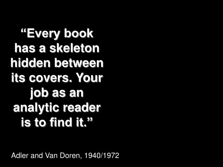 """""""Every book has a skeleton hidden between its covers. Your job as an analytic reader is to find it."""""""