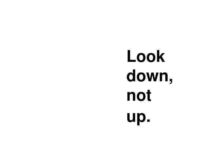 Look down,