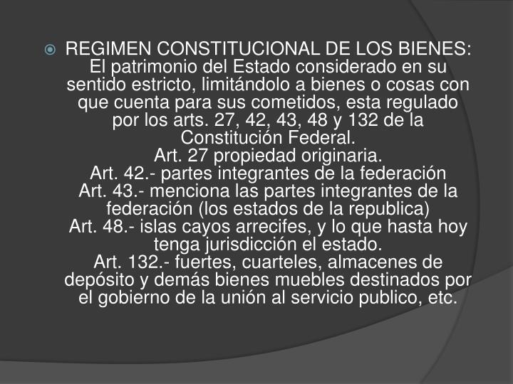 REGIMEN CONSTITUCIONAL DE LOS BIENES: El patrimonio del Estado considerado en su sentido estricto, limitándolo a bienes o cosas con que cuenta para sus cometidos, esta regulado por los arts. 27, 42, 43, 48 y 132 de la Constitución Federal.